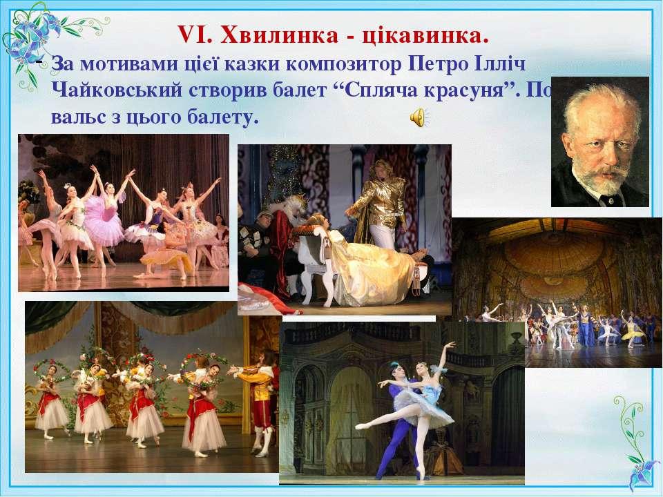 VІ. Хвилинка - цікавинка. За мотивами цієї казки композитор Петро Ілліч Чайко...