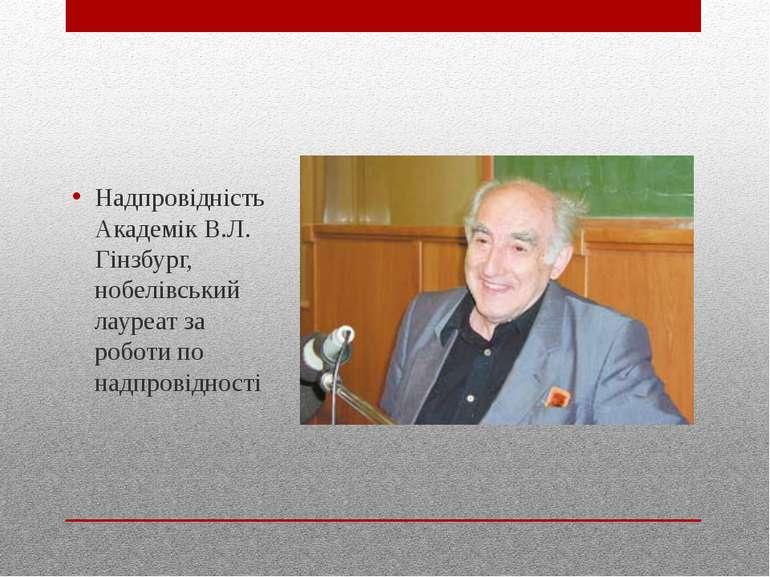 Надпровідність Академік В.Л. Гінзбург, нобелівський лауреат за роботи по надп...