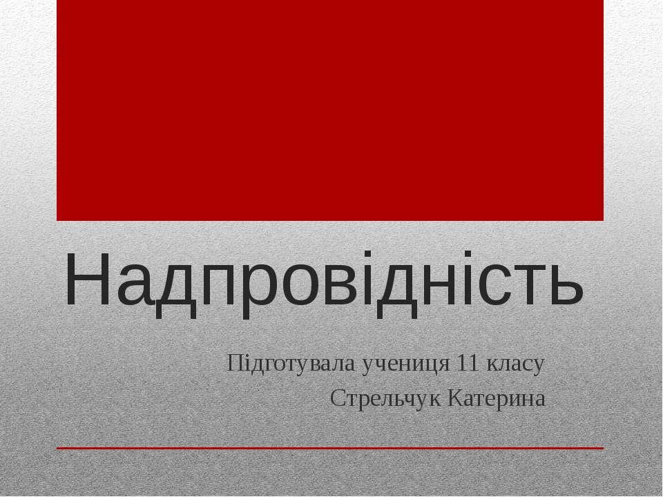 Надпровідність Підготувала учениця 11 класу Стрельчук Катерина
