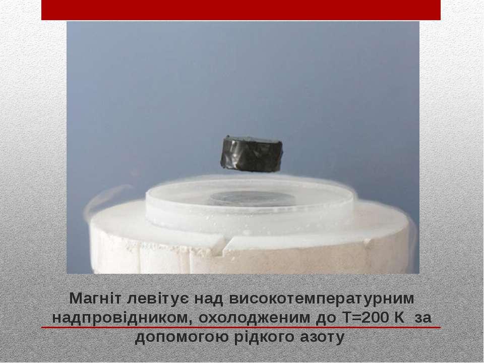 Магніт левітує над високотемпературним надпровідником, охолодженим доТ=200 К...