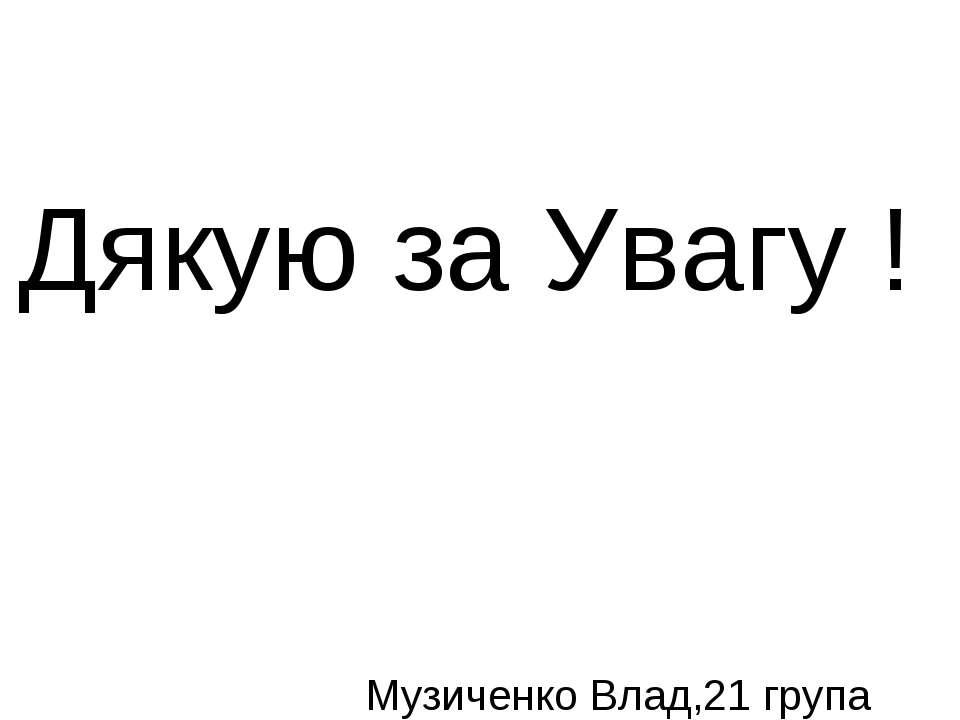 Дякую за Увагу ! Музиченко Влад,21 група