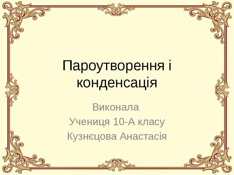 Пароутворення і конденсація Виконала Учениця 10-А класу Кузнєцова Анастасія