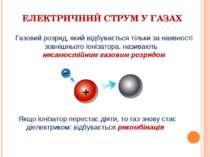 ЕЛЕКТРИЧНИЙ СТРУМ У ГАЗАХ Якщо іонізатор перестає діяти, то газ знову стає ді...