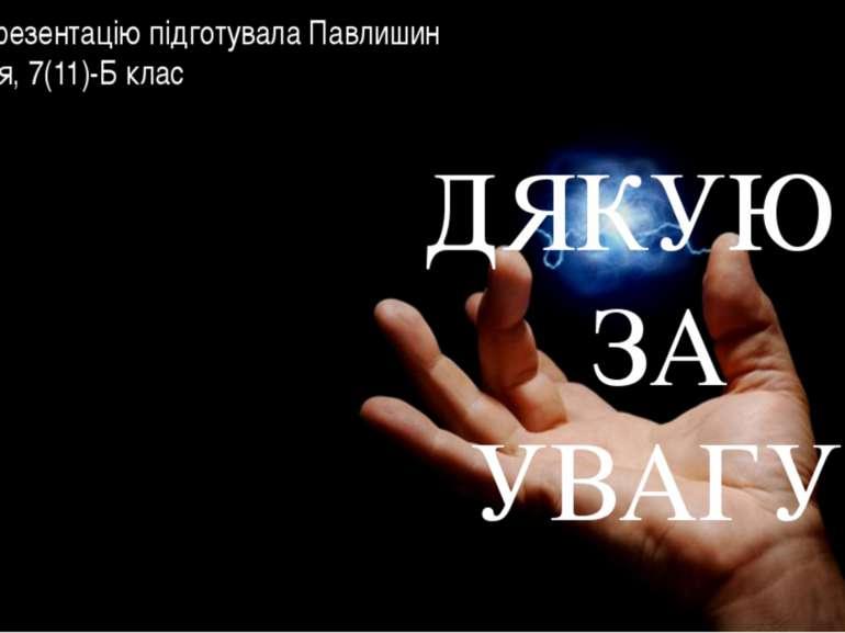 ДЯКУЮ ЗА УВАГУ! Презентацію підготувала Павлишин Марія, 7(11)-Б клас