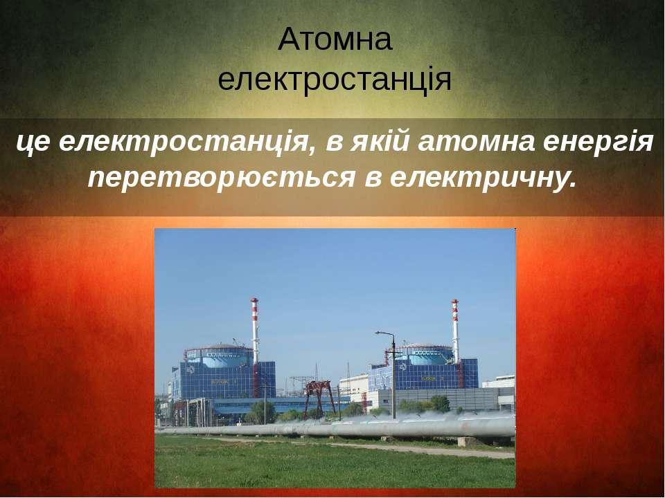 Атомна електростанція це електростанція, в якій атомна енергія перетворюється...