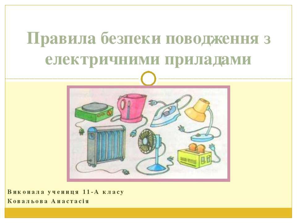 Виконала учениця 11-А класу Ковальова Анастасія Правила безпеки поводження з ...