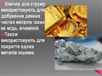 Хімічну дію струму використовують для добування деяких чистих металів таких я...