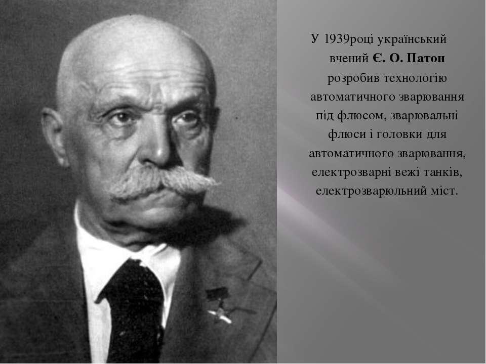 У1939роціукраїнськийвченийЄ. О. Патонрозробивтехнологіюавтоматичногозварю...