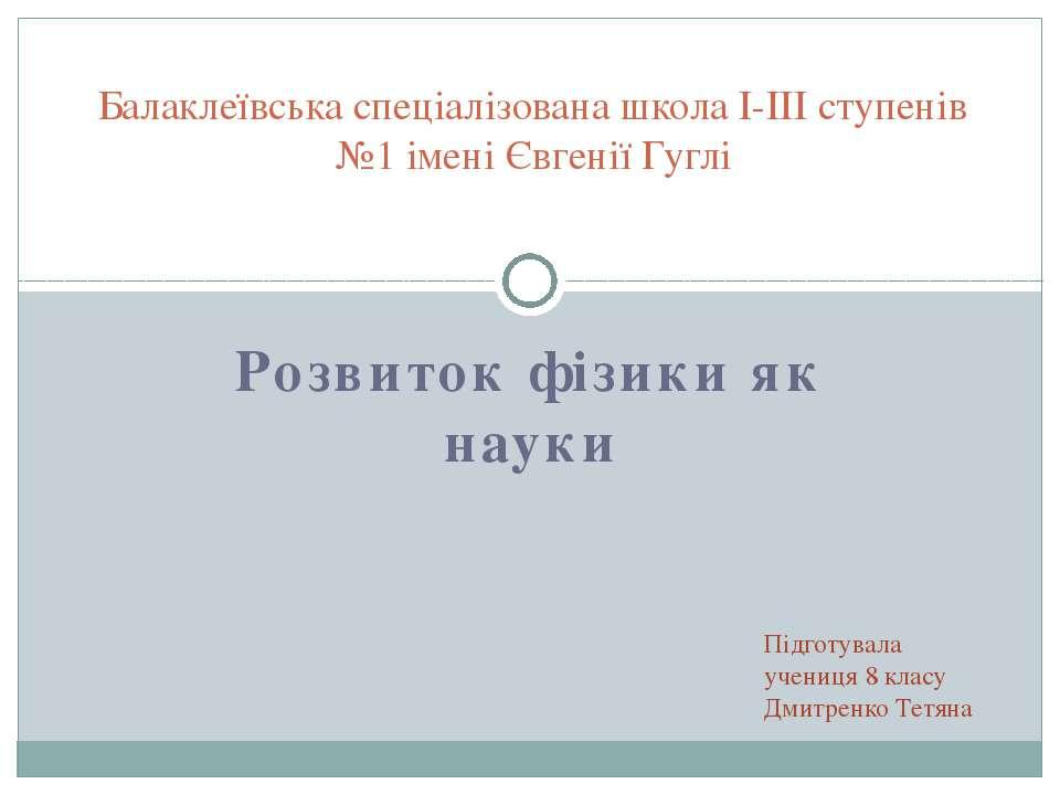 Розвиток фізики як науки Балаклеївська спеціалізована школа І-ІІІ ступенів №1...