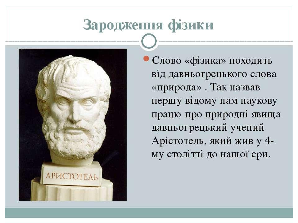 Зародження фізики Слово «фізика» походить від давньогрецького слова «природа»...