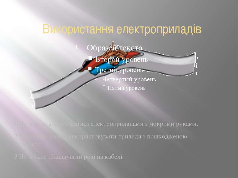 Використання електроприладів 1 Не можна користуватись електроприладами з мокр...