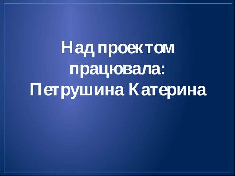 Над проектом працювала: Петрушина Катерина