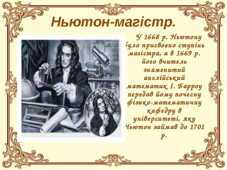 Ньютон-магістр. У 1668 р. Ньютону було присвоєно ступінь магістра, а в 1669 р...