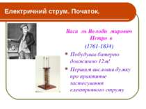 Електричний струм. Початок. Васи ль Володи мирович Петро в (1761-1834) Побуду...