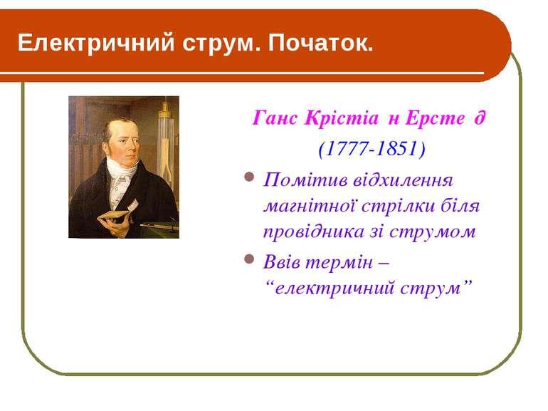 Електричний струм. Початок. Ганс Крістіа н Ерсте д (1777-1851) Помітив відхил...