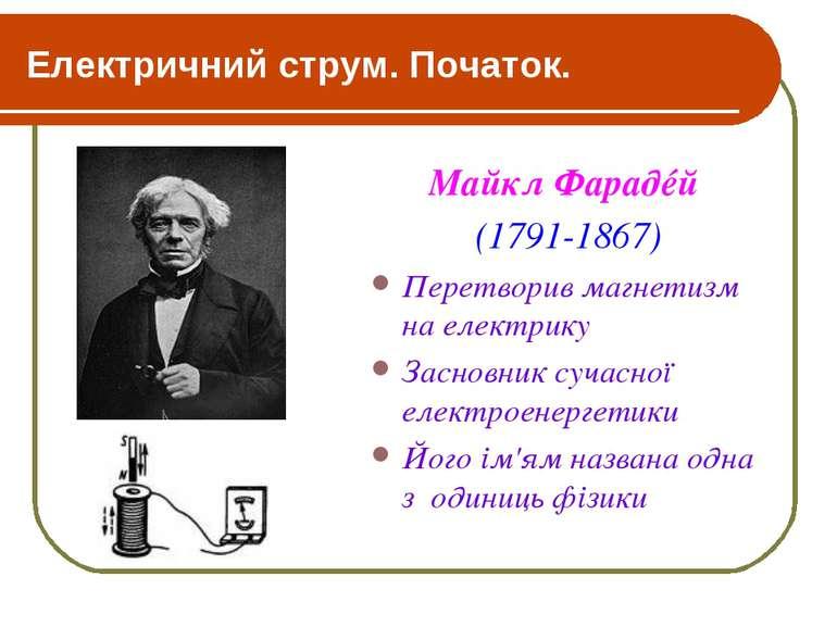 Електричний струм. Початок. Майкл Фарадéй (1791-1867) Перетворив магнетизм на...