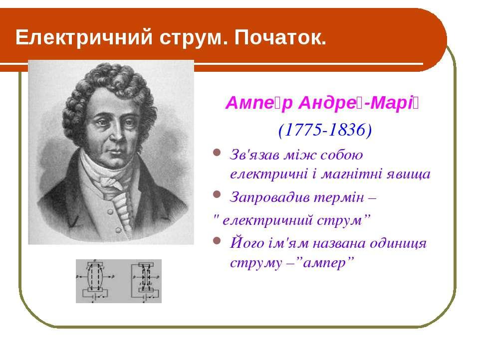 Електричний струм. Початок. Ампе р Андре -Марі (1775-1836) Зв'язав між собою ...