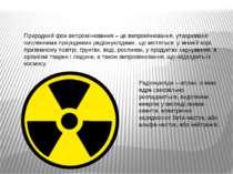 Радіонукліди – атоми, в яких ядра самовільно розпадаються, виділяючи енергію ...
