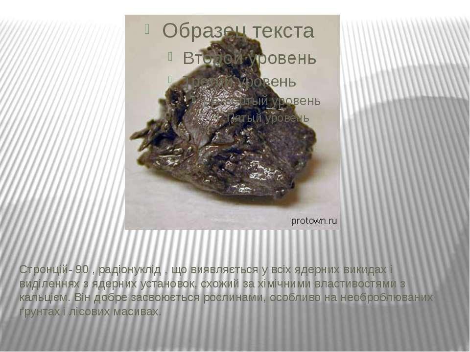 Стронцій- 90 , радіонуклід , що виявляється у всіх ядерних викидах і виділенн...