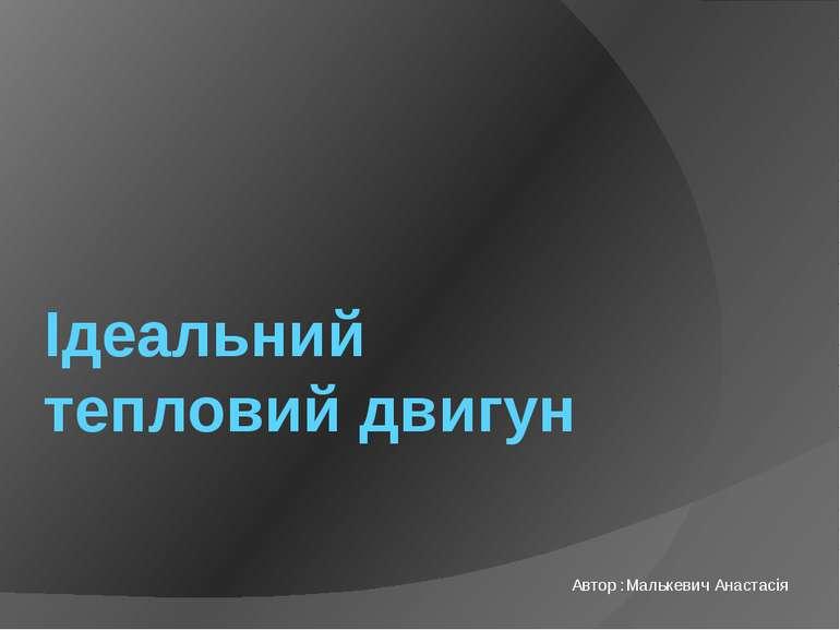 Ідеальний тепловий двигун Автор :Малькевич Анастасія
