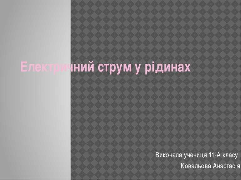 Електричний струм у рідинах Виконала учениця 11-А класу Ковальова Анастасія
