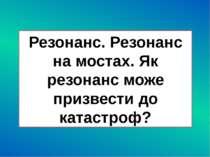 Резонанс. Резонанс на мостах. Як резонанс може призвести до катастроф?