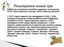 Найбільше поширення волейбол одержав у колишньому СРСР, Чехословаччині, Польщ...