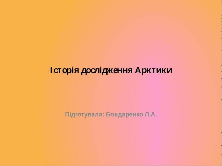 Історія дослідження Арктики Підготувала: Бондаренко Л.А.