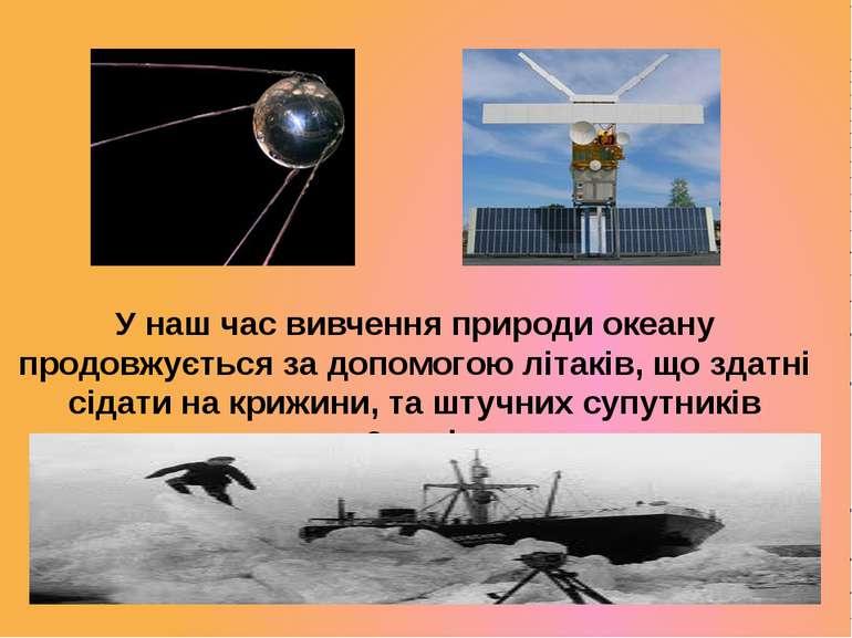 У наш час вивчення природи океану продовжується за допомогою літаків, що здат...
