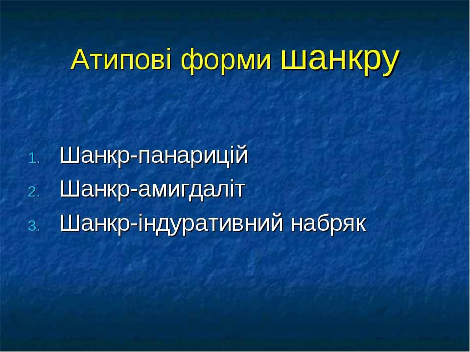 Атипові форми шанкру Шанкр-панарицій Шанкр-амигдаліт Шанкр-індуративний набряк