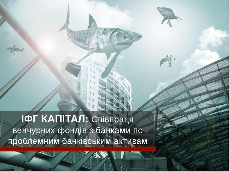 ІФГ КАПІТАЛ: Співпраця венчурних фондів з банками по проблемним банківським а...