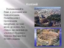 Колізей Розташований в Римі, в улоговині між Еквіллінським, Палатінським і Це...