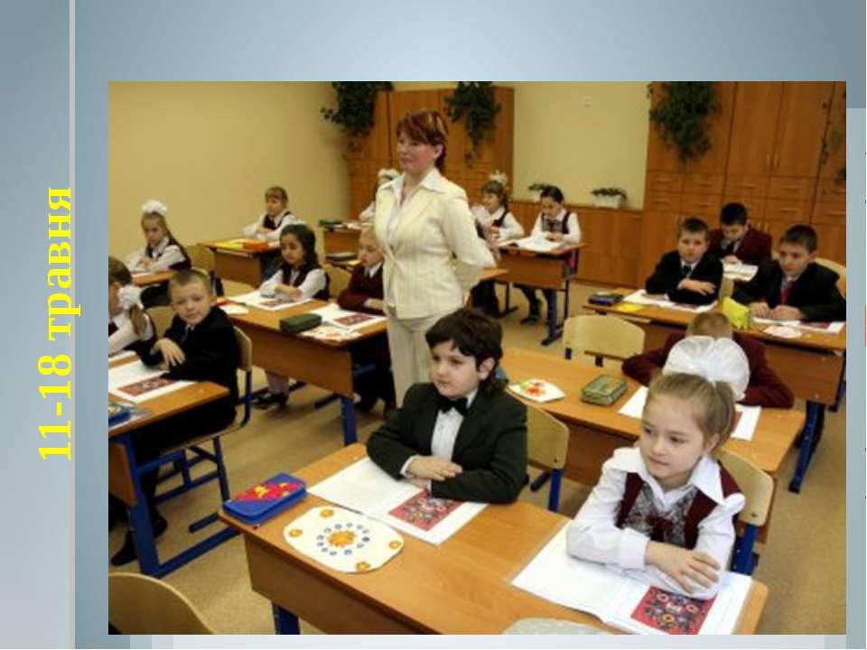 11-18 травня Державна підсумкова атестації учнів 4-х класів (під час навчальн...