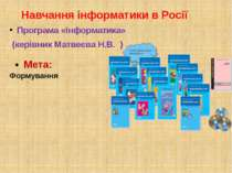 Навчання інформатики в Росії Програма «Інформатика» (керівник Матвеєва Н.В. )...