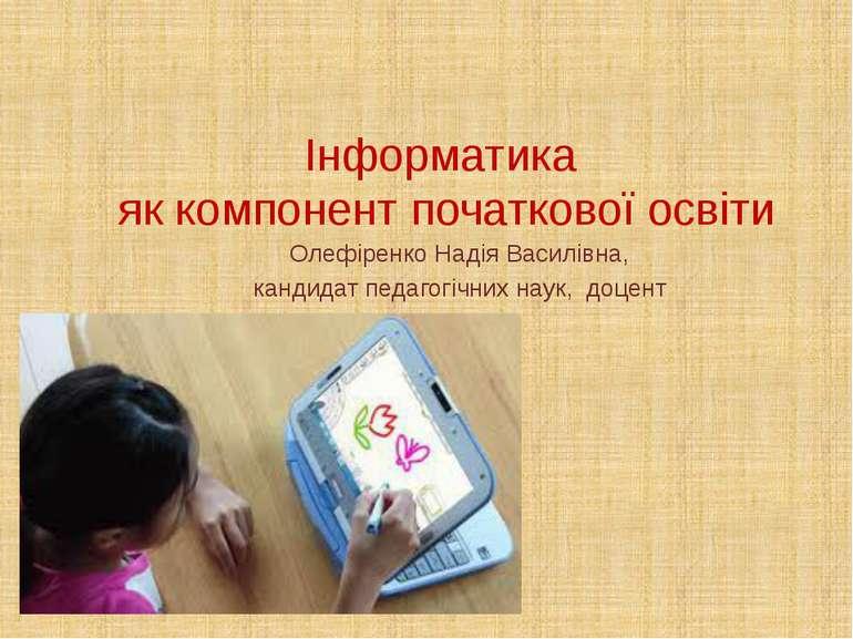 Інформатика як компонент початкової освіти Олефіренко Надія Василівна, кандид...