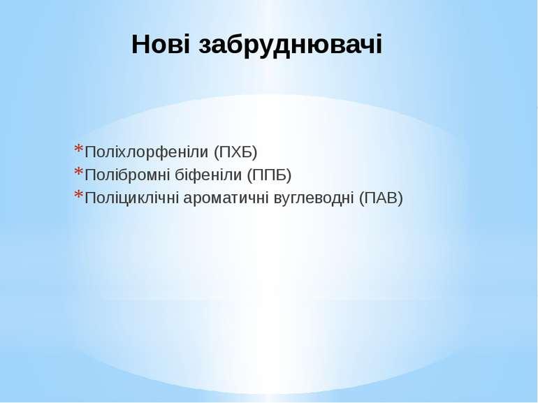 Нові забруднювачі Поліхлорфеніли (ПХБ) Полібромні біфеніли (ППБ) Поліциклічні...