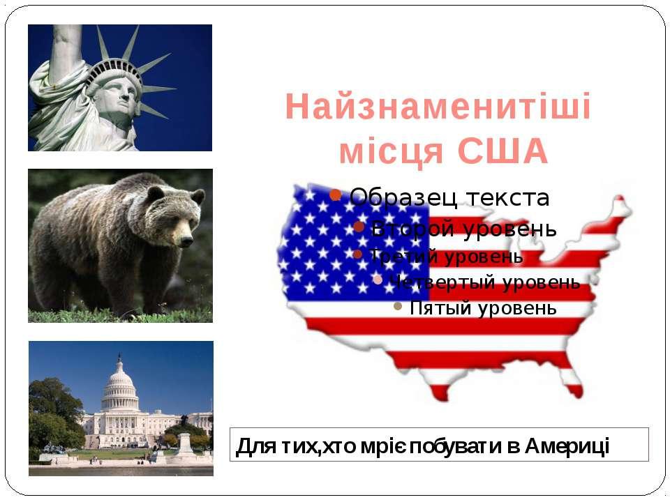 Найзнаменитіші місця США Для тих,хто мріє побувати в Америці