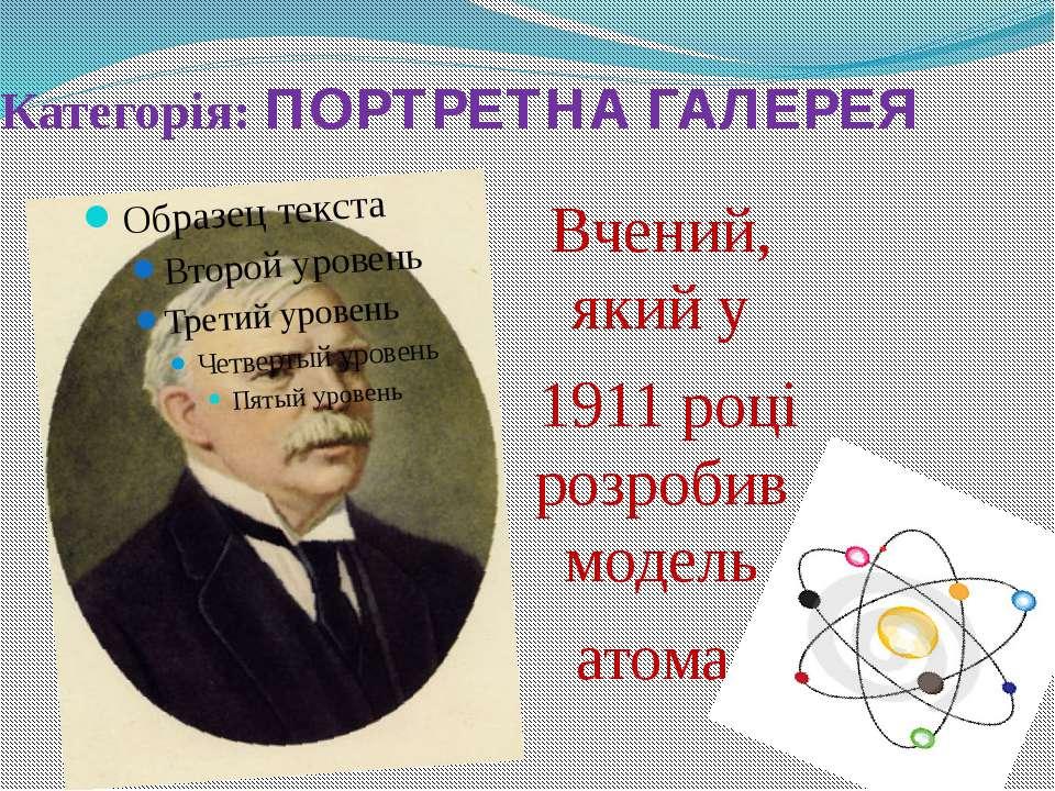 Категорія: ПОРТРЕТНА ГАЛЕРЕЯ Вчений, який у 1911 році розробив модель атома
