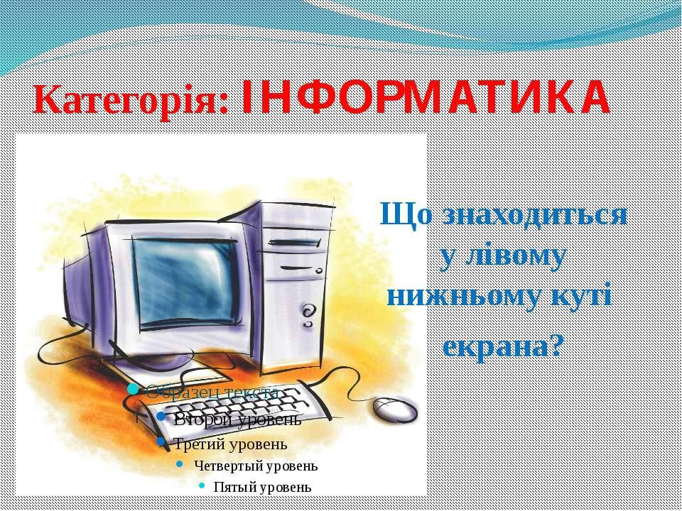 Категорія: ІНФОРМАТИКА Що знаходиться у лівому нижньому куті екрана?