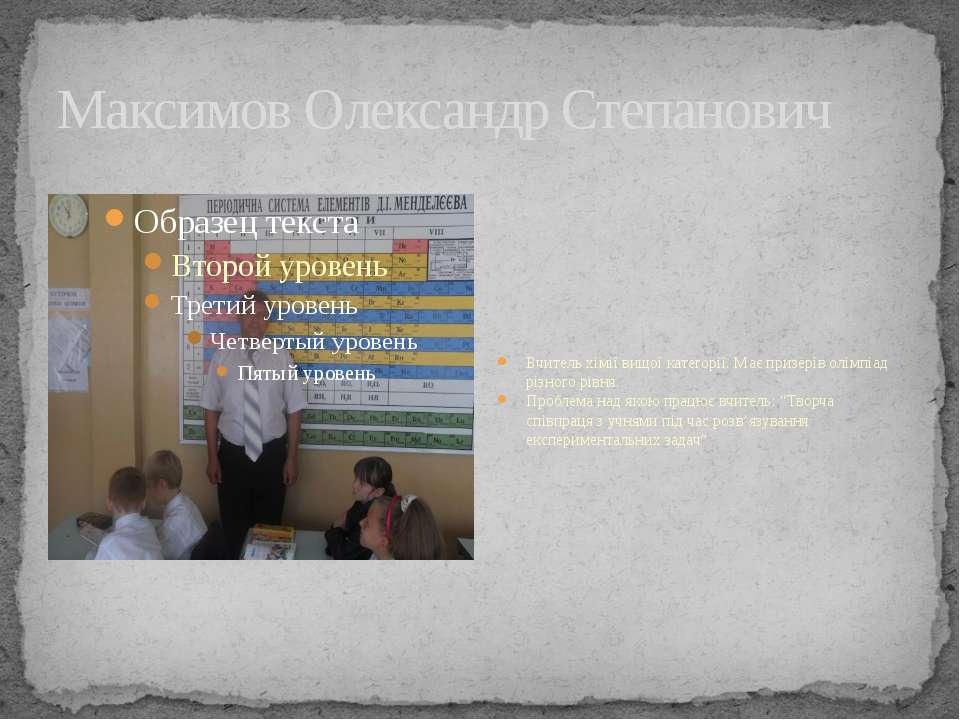 Максимов Олександр Степанович Вчитель хімії вищої категорії. Має призерів олі...
