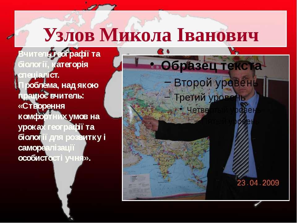 Узлов Микола Іванович Вчитель географії та біології, категорія спеціаліст. Пр...