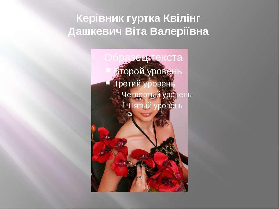 Керівник гуртка Квілінг Дашкевич Віта Валеріївна