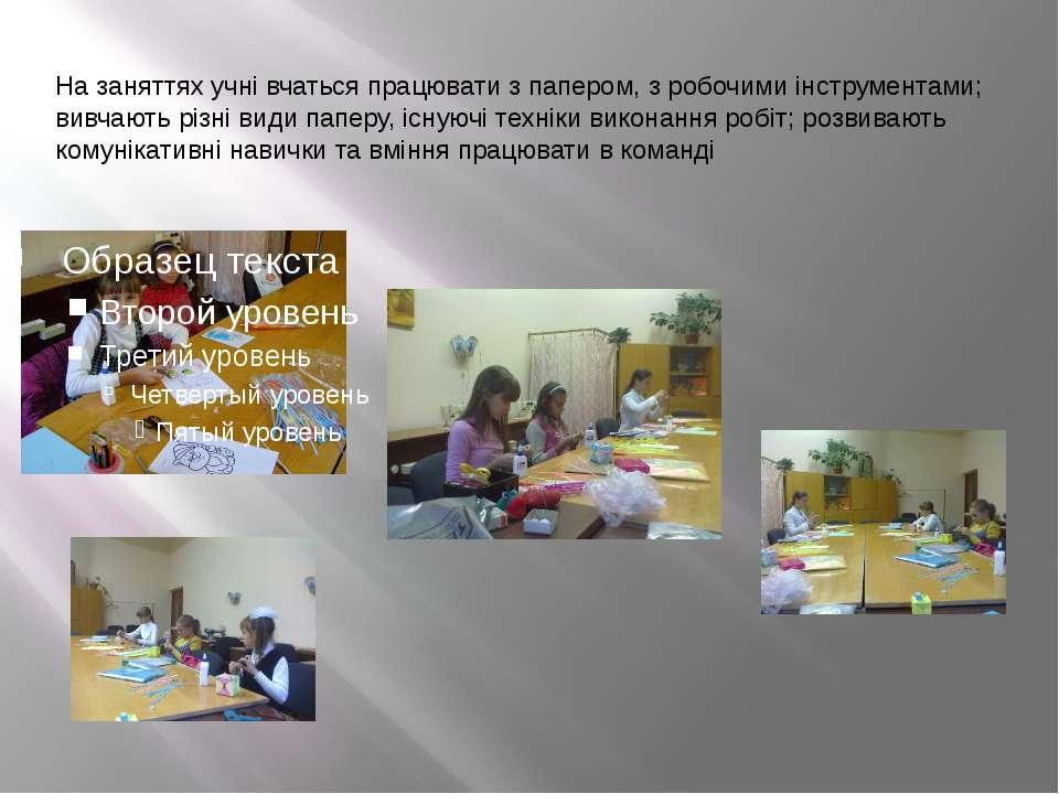 На заняттях учні вчаться працювати з папером, з робочими інструментами; вивча...