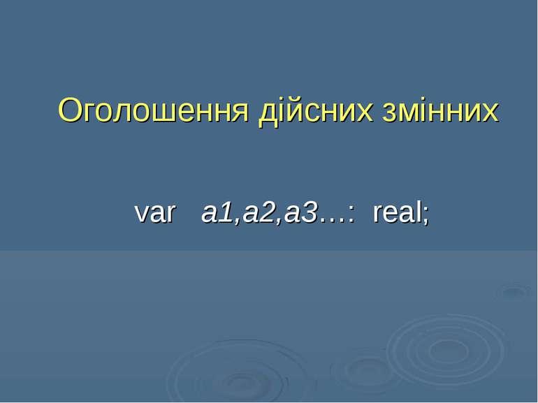 Оголошення дійсних змінних var a1,a2,a3…: real;