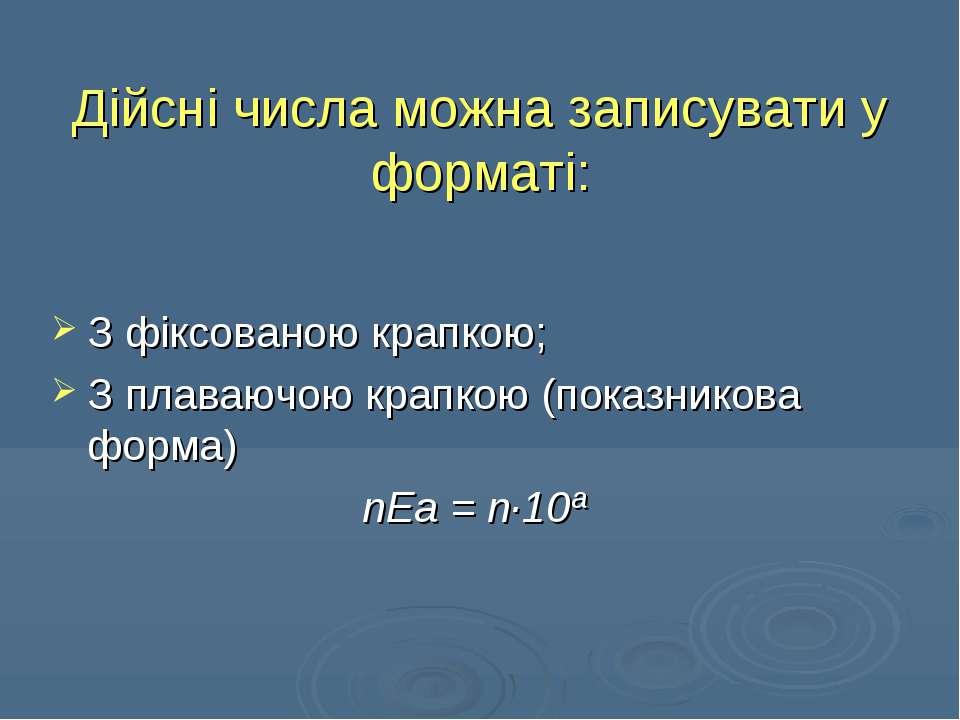 Дійсні числа можна записувати у форматі: З фіксованою крапкою; З плаваючою кр...