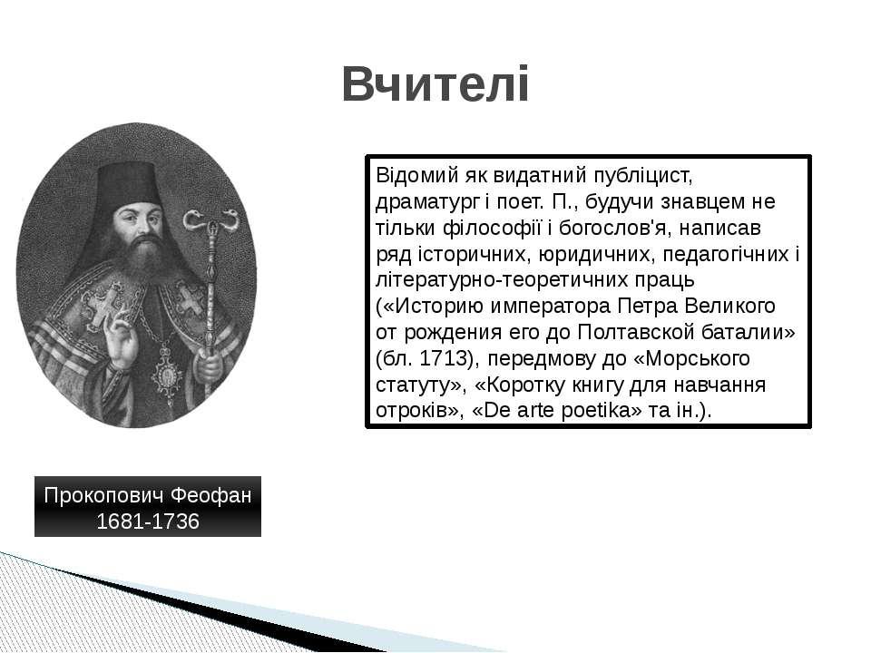 Вчителі Прокопович Феофан 1681-1736 Відомий як видатний публіцист, драматург ...