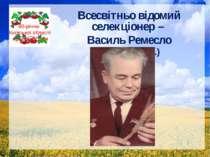 Всесвітньо відомий селекціонер – Василь Ремесло (1907-1983 рр.) 80-річчю Київ...