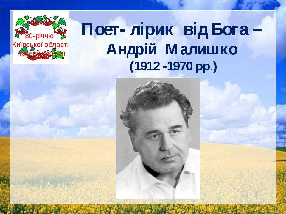 Поет- лірик від Бога – Андрій Малишко (1912 -1970 рр.) 80-річчю Київської обл...