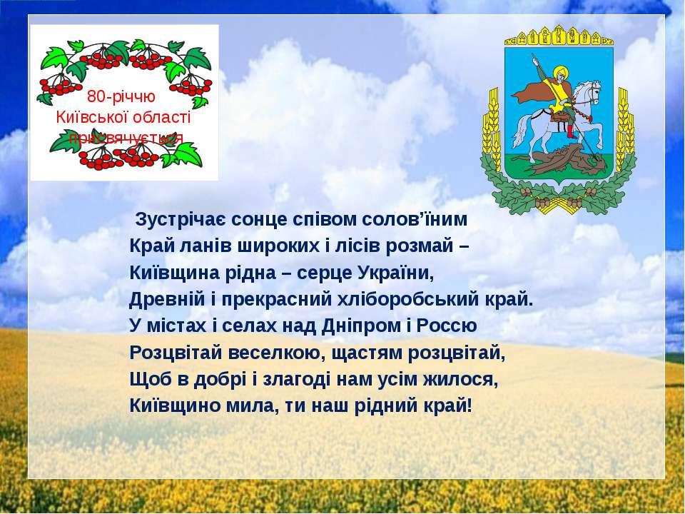Зустрічає сонце співом солов'їним Край ланів широких і лісів розмай – Київщин...