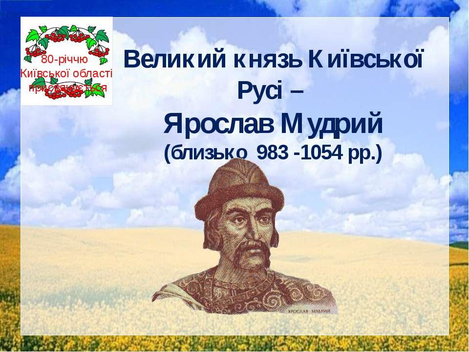 Великий князь Київської Русі – Ярослав Мудрий (близько 983 -1054 рр.) 80-річч...